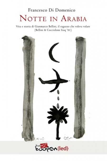'Notte in Arabia. Vita e storia di Gianmarco Bellini, il ragazzo che voleva volare (Bellini & Cocciolone, Iraq '91) di Francesco Di Domenico