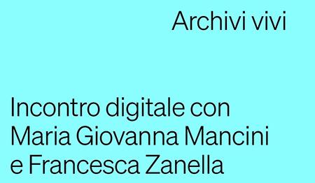 'Arcchivi vivi' - Incontro digitale con Maria Giovanna Mancini e Francesca Zanella